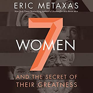 Seven Women     And the Secret of Their Greatness              By:                                                                                                                                 Eric Metaxas                               Narrated by:                                                                                                                                 Tom Parks                      Length: 7 hrs     509 ratings     Overall 4.6