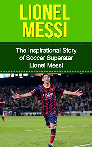 Lionel Messi: The Inspirational Story of Soccer (Football) Superstar Lionel Messi (Lionel Messi Unauthorized Biography, Argentina, FC Barcelona, Champions League) (English Edition)