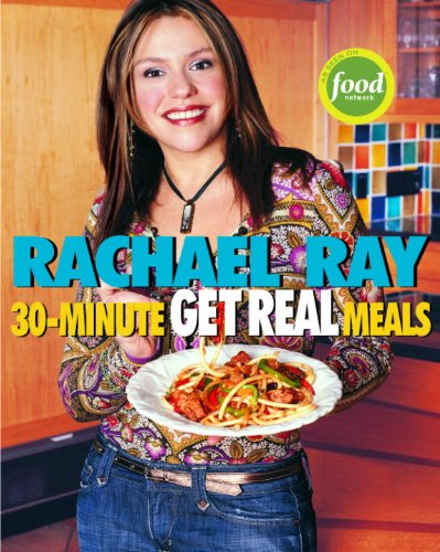 Rachael Ray's 30-Minute Get Real Meals: Eat Healthy Without Going to Extremes: A Cookbook