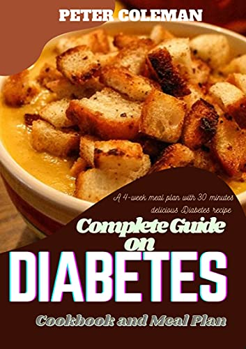 Complete guide on diabetes cook book and meal plan: A 4 week meal plan with 30 minutes delicious diabetes recipes