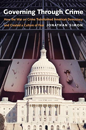 Governing Through Crime: How the War on Crime Transformed American Democracy and Created a Culture of Fear (Studies in C