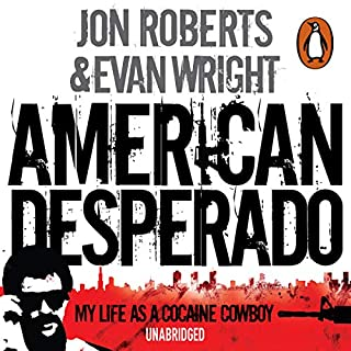 American Desperado     My Life as a Cocaine Cowboy              By:                                                                                                                                 Jon Roberts,                                                                                        Evan Wright                               Narrated by:                                                                                                                                 Christina Rooney,                                                                                        Erik Davies,                                                                                        Johnathan McClain,                   and others                 Length: 16 hrs and 40 mins     409 ratings     Overall 4.7