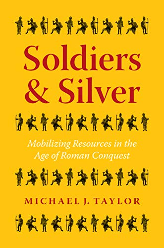 Soldiers and Silver: Mobilizing Resources in the Age of Roman Conquest (Ashley and Peter Larkin Series in Greek and Roman Culture)