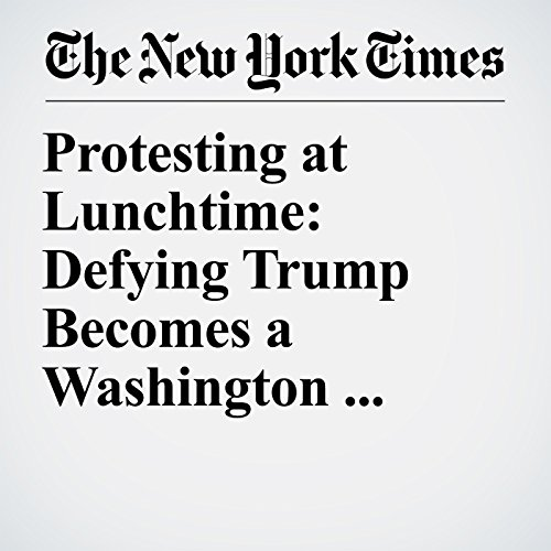 Protesting at Lunchtime: Defying Trump Becomes a Washington Lifestyle copertina