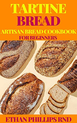 TARTINE BREAD ARTISAN BREAD COOKBOOK FOR BEGINNERS: Modern Ancient Classic Whole (Bread Cookbook, Baking Cookbooks, Bread Baking Manual) (English Edition)