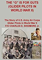 The G is for Guts (Glider Pilots in World War II)
