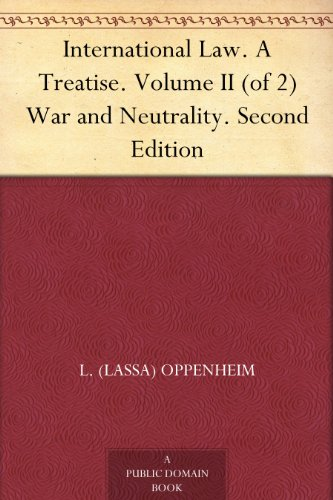 International Law. A Treatise. Volume II (of 2) War and Neutrality. Second Edition (English Edition)
