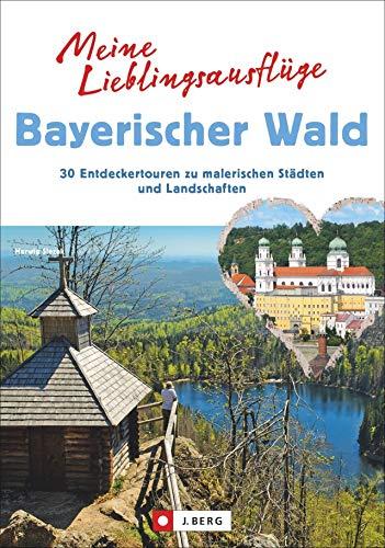 Meine Lieblingsausflüge Bayerischer Wald: 30 Entdeckertouren zu malerischen Städten und Landschaften. Freizeitführer zum Wandern und Radeln im Bayerischen Wald.
