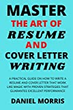 Master the Art of Resume and Cover Letter Writing: A Practical Guide on How to Write a Resume and Cover Letter that Work like Magic with Proven Strategies that Guarantee Excellent Performance