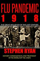 Flu Pandemic 1918: The Great Influenza of the Last Century. History, Consequences, and Treatment in the World of the 1920'S