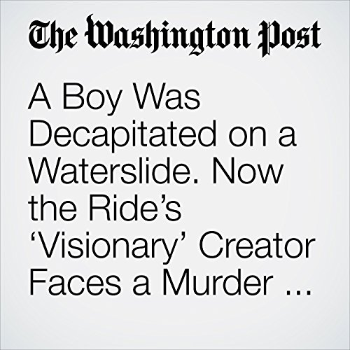 A Boy Was Decapitated on a Waterslide. Now the Ride's 'Visionary' Creator Faces a Murder Charge. copertina
