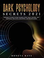 Dark Psychology Secrets 2021: Defenses Against Covert Manipulation, Mind Control, NLP, Emotional Influence, Deception, and Brainwashing