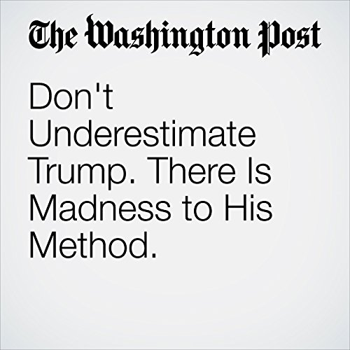 Don't Underestimate Trump. There Is Madness to His Method. copertina