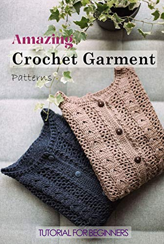 Amazing Crochet Garment Patterns: Tutorial for Beginners: A Guide Book of Learning Crochet for Beginners (English Edition)