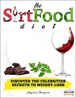 The Sirtfood Diet Discover The Celebrities Secrets To Weight Loss A Detailed Beginner S Guide With Delicious Recipes To Lose Weight Feel Great Ebook Thompson Angelica Publishing Sapere Aude Amazon Co Uk Kindle Store