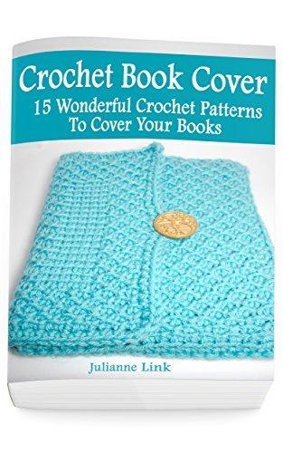 Crochet Book Cover: 15 Wonderful Crochet Patterns To Cover Your Books: (Crochet Hook A, Crochet Accessories, Crochet Patterns, Crochet Books, Easy Crochet ... Crocheting For Dummies, Crochet Patterns) by [Julianne Link]