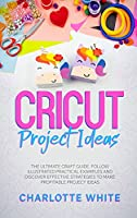 Cricut Project Ideas: The Ultimate Craft Guide. Follow Illustrated Practical Examples and Discover Effective Strategies to Make Profitable Project Ideas.