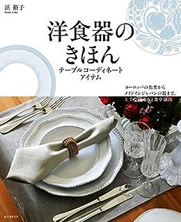 [浜 裕子]の洋食器のきほん テーブルコーディネートアイテム:ヨーロッパの名窯からメイドインジャパンの器まで、上手な揃え方と食卓演出