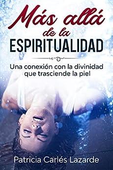 Más allá de la espiritualidad: Una conexión con la divinidad que trasciende la piel (Spanish Edition) by [Patricia  Carlés Lazarde]