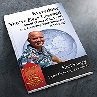 Everything You've Ever Learned about Generating Leads and Growing Your Business Is Wrong! audiobook cover art