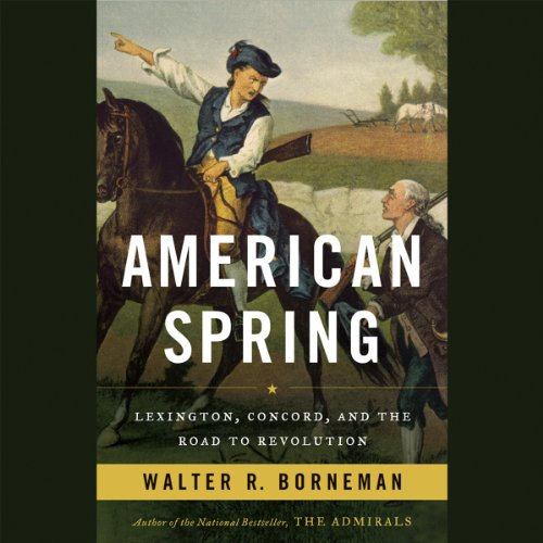 American Spring     Lexington, Concord, and the Road to Revolution              By:                                                                                                                                 Walter R. Borneman                               Narrated by:                                                                                                                                 Tom Taylorson                      Length: 13 hrs and 44 mins     55 ratings     Overall 4.3