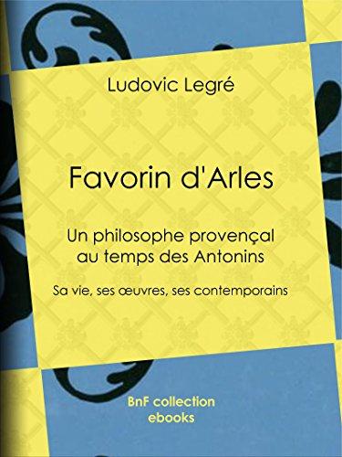 Favorin dArles: Un philosophe provençal au temps des Antonins - Sa vie, ses œuvres, ses contemporains
