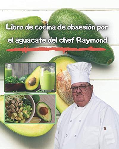 Libro de cocina de obsesión por el aguacate del chef Raymond: Comidas con aguacates