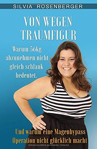 Von wegen Traumfigur: Warum 56kg abzunehmen nicht gleich schlank bedeutet. Und warum eine Magenbypass Operation nicht glücklich macht. (Genussvoll schlank, Band 1)
