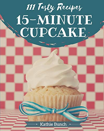 111 Tasty 15-Minute Cupcake Recipes: The Highest Rated 15-Minute Cupcake Cookbook You Should Read