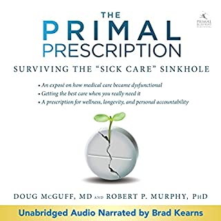 Primal Prescription: Surviving the 'Sick Care' Sinkhole                   By:                                                                                                                                 Doug McGuff - MD,                                                                                        Robert Murphy - PhD                               Narrated by:                                                                                                                                 Brad Kearns                      Length: 8 hrs and 48 mins     93 ratings     Overall 4.4