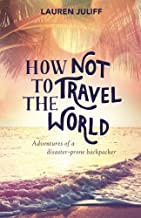 How Not to Travel the World: Adventures of a Disaster-Prone Backpacker