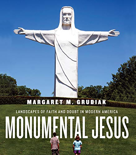 Monumental Jesus: Landscapes of Faith and Doubt in Modern America (Midcentury) by [Margaret M. Grubiak]