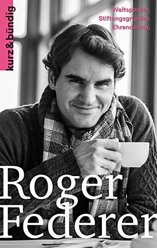 Roger Federer: Weltsportler. Ballverliebter. Wohltäter. (Kurzportraits kurz & bündig)