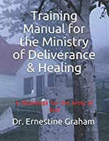 Training Manual for the Ministry of Deliverance & Healing: A Workbook for the Army of God