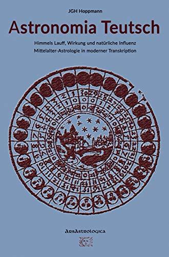 Astronomia Teutsch - Himmels Lauff, Wirkung und natürliche Influenz: Mittelalter-Astrologie in moderner Transkription