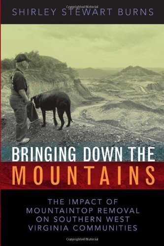 BRINGING DOWN THE MOUNTAINS: THE IMPACT OF MOUTAINTOP REMOVAL SURFACE COAL MINING ON SOUTHERN WEST VIRGINIA COMMUNITIES (WEST VIRGINIA & APPALACHIA Book 5) (English Edition)