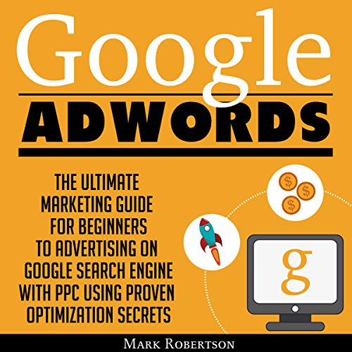 Google Adwords: The Ultimate Marketing Guide for Beginners to Advertising on Google Search Engine with Ppc Using Proven Optimization Secrets audiobook cover art