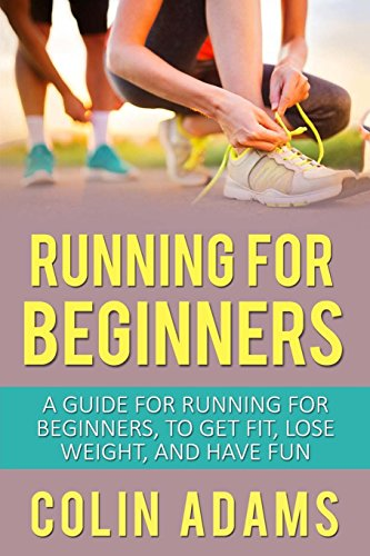 Running for Beginners: A Guide for Running for Beginners, To Get Fit, Lose Weight, and Have Fun (Running, Running for Beginners, Diet, Marathon ... 5K, Health and Fitness, Running Barefoot)