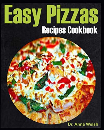 Easy Pizzas Recipes Cookbook: 40 Quick, Easy and Nutritious Pizza Recipes for Dummies and Advanced Baker; A Step by Step Guide to Pizza Baking