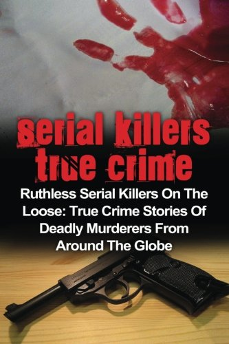 Serial Killers True Crime: Ruthless Serial Killers On The Loose: True Crime Stories Of Deadly Murderers From Around The Globe: Volume 3