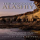 The Kingdom of Alashiya: The History and Legacy of the Ancient Trading Kingdom on Cyprus During the Bronze Age
