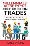 MILLENNIALS  GUIDE TO THE CONSTRUCTION TRADES: What No One Ever Told You about a Career in Construction