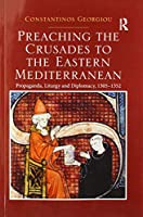 Preaching the Crusades to the Eastern Mediterranean: Propaganda, Liturgy and Diplomacy, 1305–1352