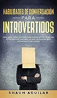 Habilidades de Conversación para Introvertidos: Descubre cómo interactuar socialmente cómo un extrovertido natural y a ser la persona más interesante del lugar