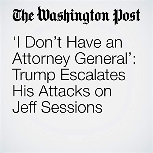 'I Don't Have an Attorney General': Trump Escalates His Attacks on Jeff Sessions audiobook cover art