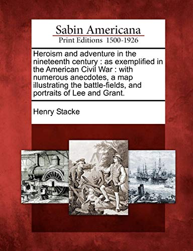 Heroism and Adventure in the Nineteenth Century: As Exemplified in the American Civil War: With Numerous Anecdotes, a Map Illustrating the Battle-Fields, and Portraits of Lee and Grant.