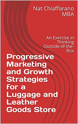 Progressive Marketing and Growth Strategies for a Luggage and Leather Goods Store: An Exercise in Thinking Outside-of-the-Box (English Edition)