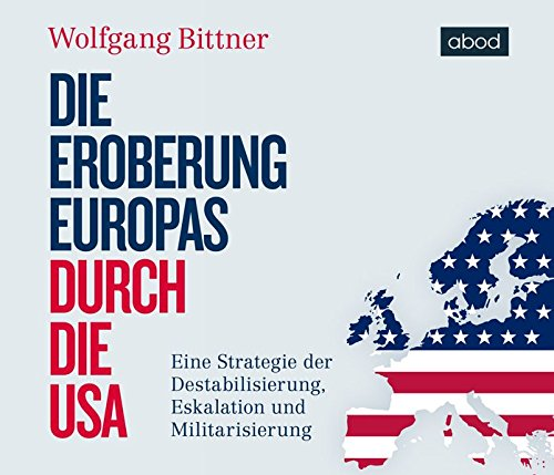 Die Eroberung Europas durch die USA: Eine Strategie der Destabilisierung, Eskalation und Militarisierung