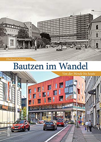 Bautzen im Wandel. 55 Bildpaare dokumentieren den rasanten Wandel der Stadt von der Wende bis heute und laden zum Erinnern und Vergleichen ein (Sutton Zeitsprünge)