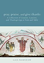 Pray, Praise, and Give Thanks: A Collection of Litanies, Laments, and Thanksgivings at Font and Table